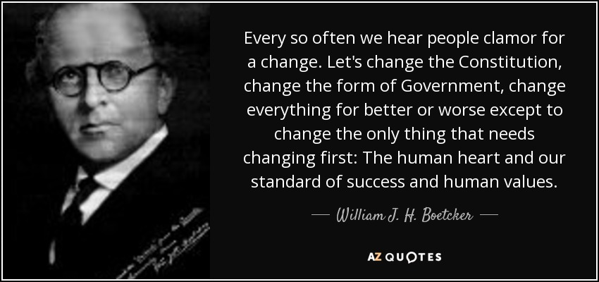 Every so often we hear people clamor for a change. Let's change the Constitution, change the form of Government, change everything for better or worse except to change the only thing that needs changing first: The human heart and our standard of success and human values. - William J. H. Boetcker