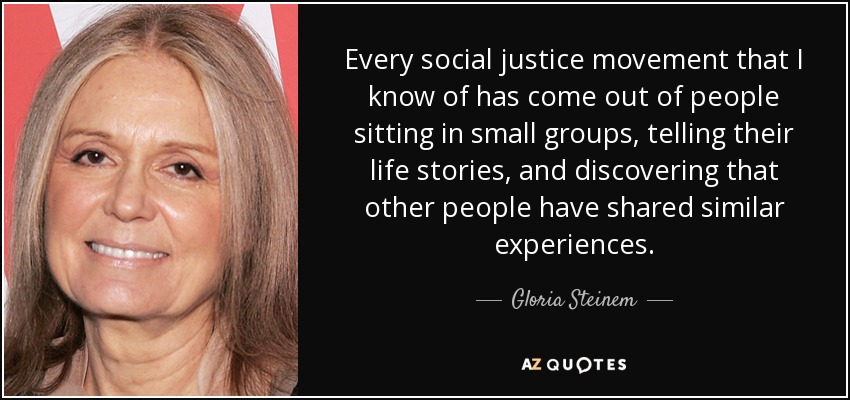 Every social justice movement that I know of has come out of people sitting in small groups, telling their life stories, and discovering that other people have shared similar experiences. - Gloria Steinem