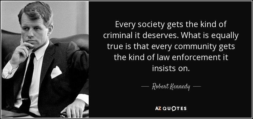 Every society gets the kind of criminal it deserves. What is equally true is that every community gets the kind of law enforcement it insists on. - Robert Kennedy