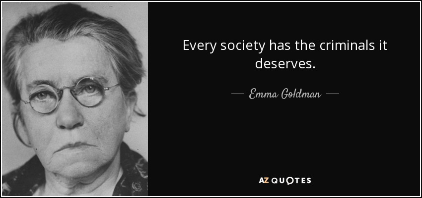 Every society has the criminals it deserves. - Emma Goldman