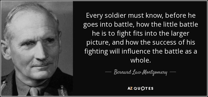 Every soldier must know, before he goes into battle, how the little battle he is to fight fits into the larger picture, and how the success of his fighting will influence the battle as a whole. - Bernard Law Montgomery