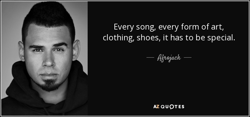 Every song, every form of art, clothing, shoes, it has to be special. - Afrojack