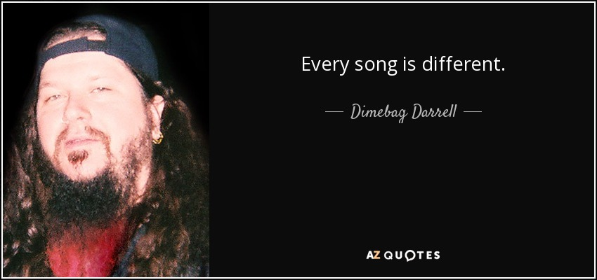 Every song is different. - Dimebag Darrell
