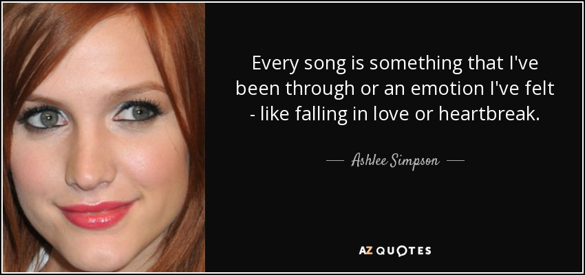 Every song is something that I've been through or an emotion I've felt - like falling in love or heartbreak. - Ashlee Simpson