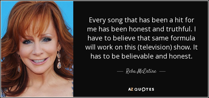 Every song that has been a hit for me has been honest and truthful. I have to believe that same formula will work on this (television) show. It has to be believable and honest. - Reba McEntire