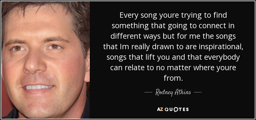 Every song youre trying to find something that going to connect in different ways but for me the songs that Im really drawn to are inspirational, songs that lift you and that everybody can relate to no matter where youre from. - Rodney Atkins