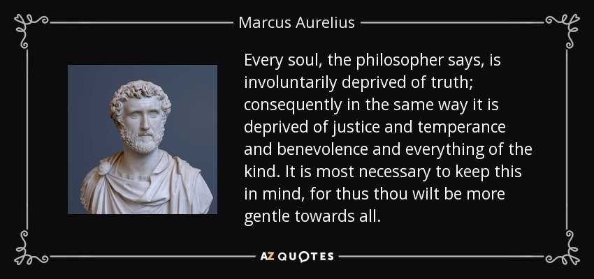 Every soul, the philosopher says, is involuntarily deprived of truth; consequently in the same way it is deprived of justice and temperance and benevolence and everything of the kind. It is most necessary to keep this in mind, for thus thou wilt be more gentle towards all. - Marcus Aurelius
