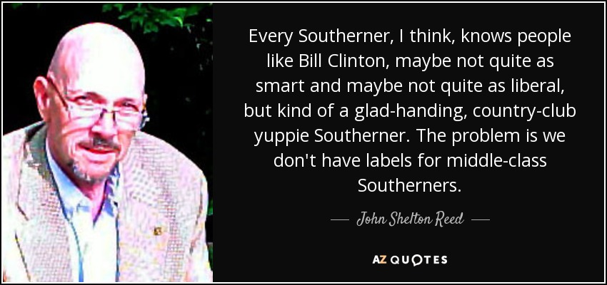 Every Southerner, I think, knows people like Bill Clinton, maybe not quite as smart and maybe not quite as liberal, but kind of a glad-handing, country-club yuppie Southerner. The problem is we don't have labels for middle-class Southerners. - John Shelton Reed