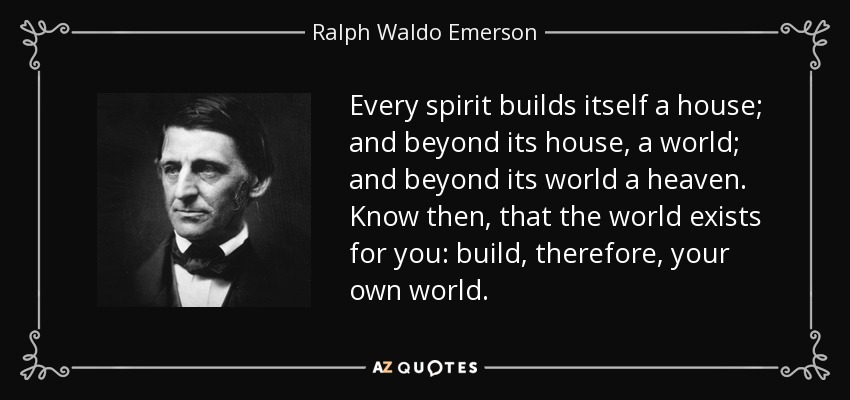 Every spirit builds itself a house; and beyond its house, a world; and beyond its world a heaven. Know then, that the world exists for you: build, therefore, your own world. - Ralph Waldo Emerson