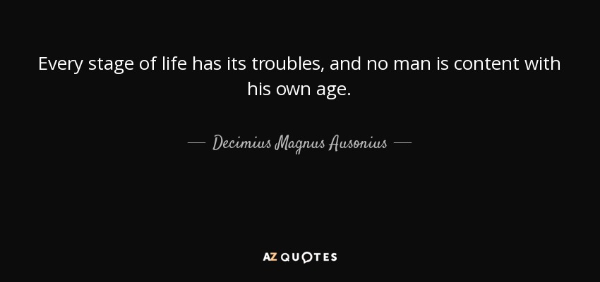Every stage of life has its troubles, and no man is content with his own age. - Decimius Magnus Ausonius