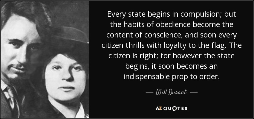 Every state begins in compulsion; but the habits of obedience become the content of conscience, and soon every citizen thrills with loyalty to the flag. The citizen is right; for however the state begins, it soon becomes an indispensable prop to order. - Will Durant
