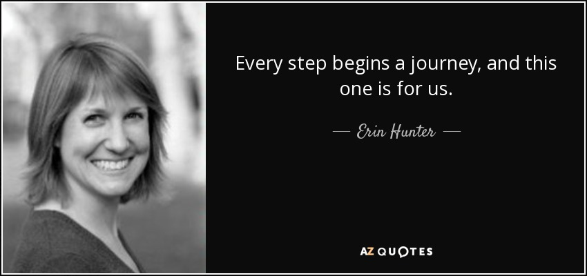 Every step begins a journey, and this one is for us. - Erin Hunter