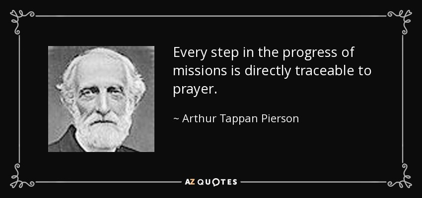 Every step in the progress of missions is directly traceable to prayer. - Arthur Tappan Pierson