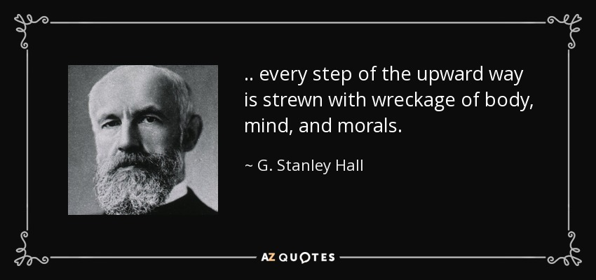 .. every step of the upward way is strewn with wreckage of body, mind, and morals. - G. Stanley Hall