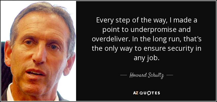 Every step of the way, I made a point to underpromise and overdeliver. In the long run, that's the only way to ensure security in any job. - Howard Schultz