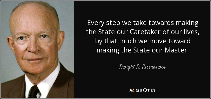 Every step we take towards making the State our Caretaker of our lives, by that much we move toward making the State our Master. - Dwight D. Eisenhower