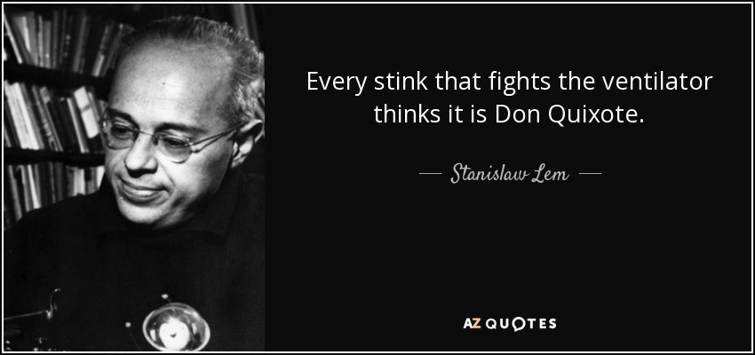 Every stink that fights the ventilator thinks it is Don Quixote. - Stanislaw Lem