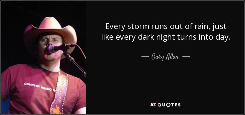 Every storm runs out of rain, just like every dark night turns into day. - Gary Allan