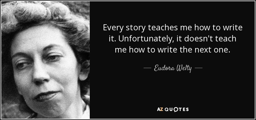 Every story teaches me how to write it. Unfortunately, it doesn't teach me how to write the next one. - Eudora Welty