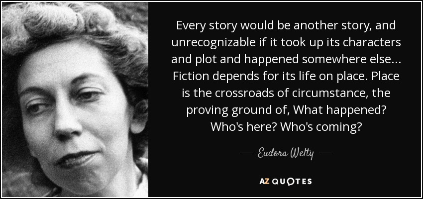 Every story would be another story, and unrecognizable if it took up its characters and plot and happened somewhere else ... Fiction depends for its life on place. Place is the crossroads of circumstance, the proving ground of, What happened? Who's here? Who's coming? - Eudora Welty