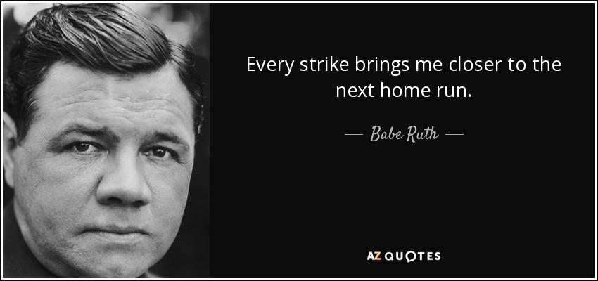 Every strike brings me closer to the next home run. - Babe Ruth