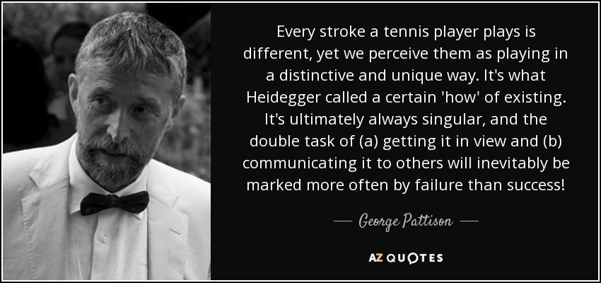 Every stroke a tennis player plays is different, yet we perceive them as playing in a distinctive and unique way. It's what Heidegger called a certain 'how' of existing. It's ultimately always singular, and the double task of (a) getting it in view and (b) communicating it to others will inevitably be marked more often by failure than success! - George Pattison