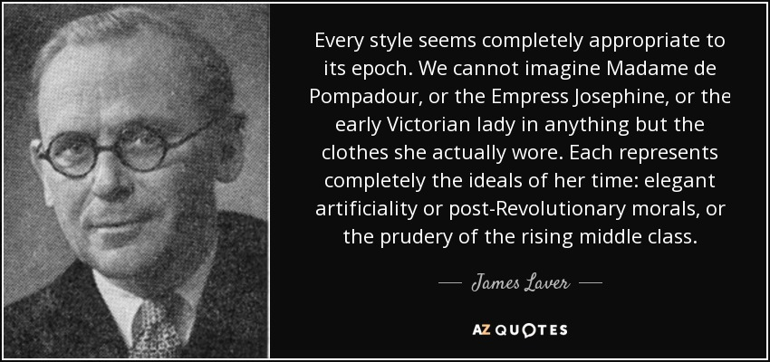 Every style seems completely appropriate to its epoch. We cannot imagine Madame de Pompadour, or the Empress Josephine, or the early Victorian lady in anything but the clothes she actually wore. Each represents completely the ideals of her time: elegant artificiality or post-Revolutionary morals, or the prudery of the rising middle class. - James Laver