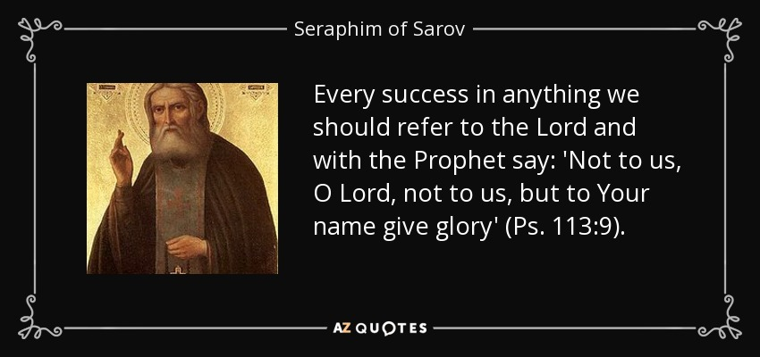 Every success in anything we should refer to the Lord and with the Prophet say: 'Not to us, O Lord, not to us, but to Your name give glory' (Ps. 113:9). - Seraphim of Sarov