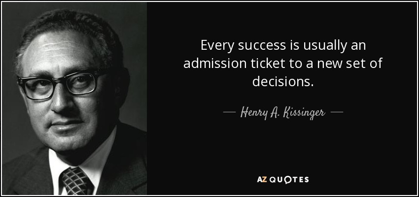 Every success is usually an admission ticket to a new set of decisions. - Henry A. Kissinger