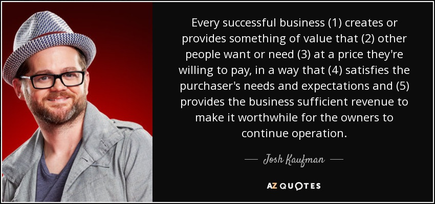 Every successful business (1) creates or provides something of value that (2) other people want or need (3) at a price they're willing to pay, in a way that (4) satisfies the purchaser's needs and expectations and (5) provides the business sufficient revenue to make it worthwhile for the owners to continue operation. - Josh Kaufman