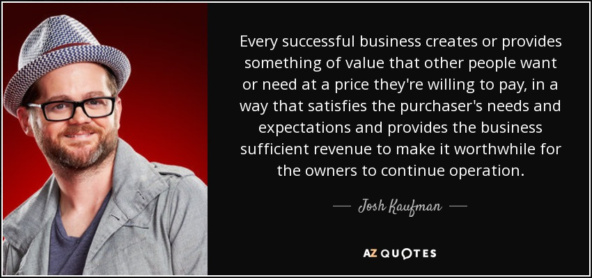 Every successful business creates or provides something of value that other people want or need at a price they're willing to pay, in a way that satisfies the purchaser's needs and expectations and provides the business sufficient revenue to make it worthwhile for the owners to continue operation. - Josh Kaufman