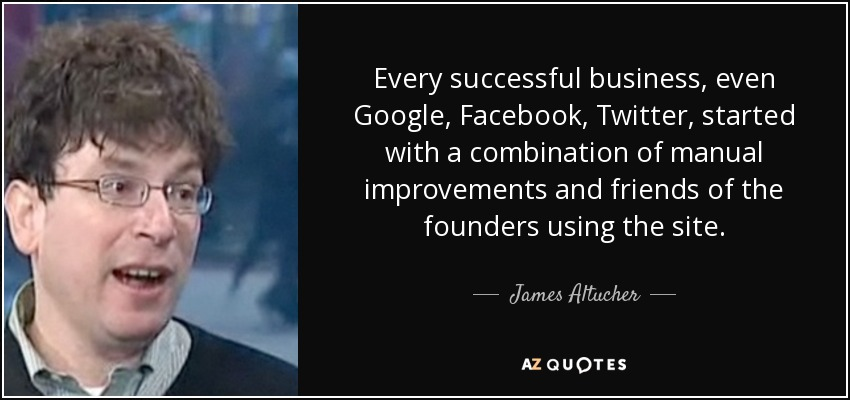 Every successful business, even Google, Facebook, Twitter, started with a combination of manual improvements and friends of the founders using the site. - James Altucher