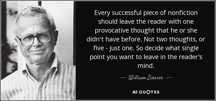 Every successful piece of nonfiction should leave the reader with one provocative thought that he or she didn't have before. Not two thoughts, or five - just one. So decide what single point you want to leave in the reader's mind. - William Zinsser