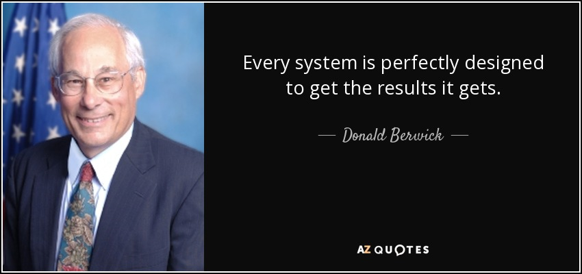 Donald Berwick Quote Every System Is Perfectly Designed To Get The Results It