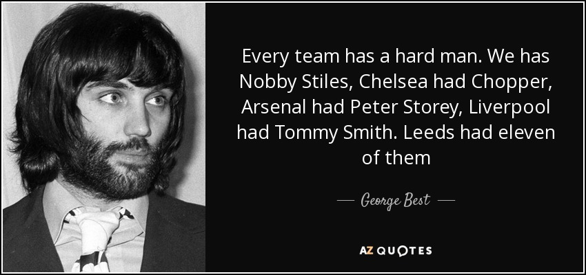 Every team has a hard man. We has Nobby Stiles, Chelsea had Chopper, Arsenal had Peter Storey, Liverpool had Tommy Smith. Leeds had eleven of them - George Best
