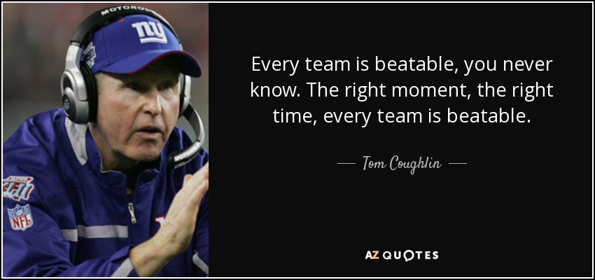 Every team is beatable, you never know. The right moment, the right time, every team is beatable. - Tom Coughlin