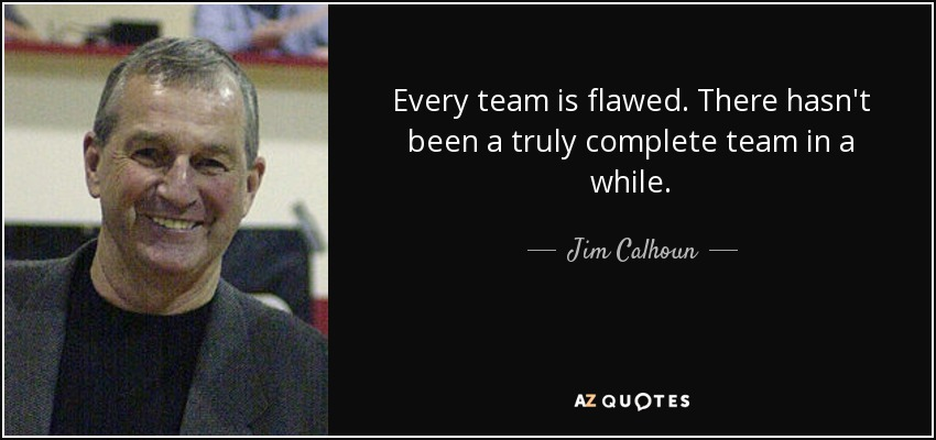 Every team is flawed. There hasn't been a truly complete team in a while. - Jim Calhoun