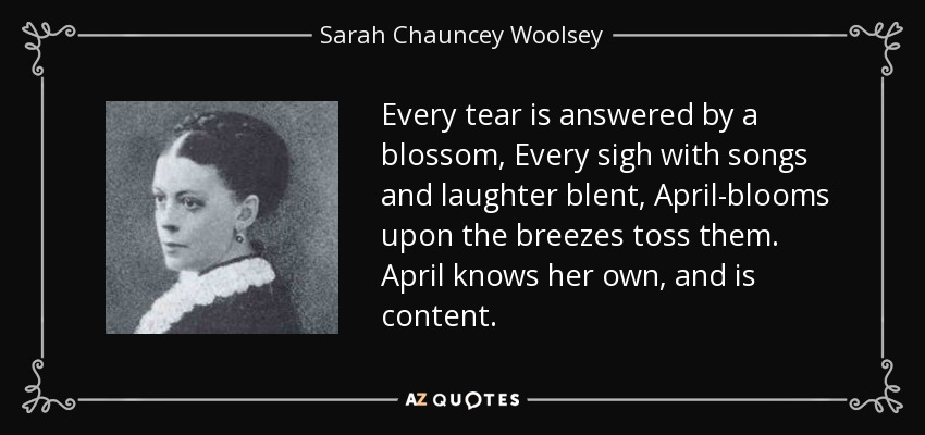 Every tear is answered by a blossom, Every sigh with songs and laughter blent, April-blooms upon the breezes toss them. April knows her own, and is content. - Sarah Chauncey Woolsey