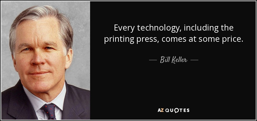 Every technology, including the printing press, comes at some price. - Bill Keller