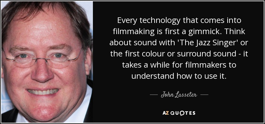 Every technology that comes into filmmaking is first a gimmick. Think about sound with 'The Jazz Singer' or the first colour or surround sound - it takes a while for filmmakers to understand how to use it. - John Lasseter