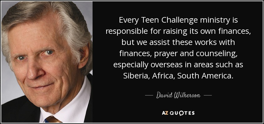 Every Teen Challenge ministry is responsible for raising its own finances, but we assist these works with finances, prayer and counseling, especially overseas in areas such as Siberia, Africa, South America. - David Wilkerson