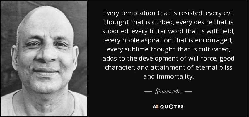 Every temptation that is resisted, every evil thought that is curbed, every desire that is subdued, every bitter word that is withheld, every noble aspiration that is encouraged, every sublime thought that is cultivated, adds to the development of will-force, good character, and attainment of eternal bliss and immortality. - Sivananda