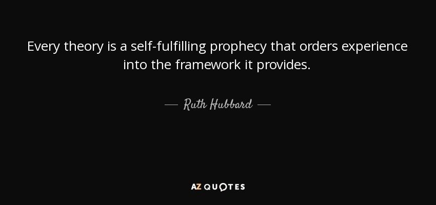 Every theory is a self-fulfilling prophecy that orders experience into the framework it provides. - Ruth Hubbard