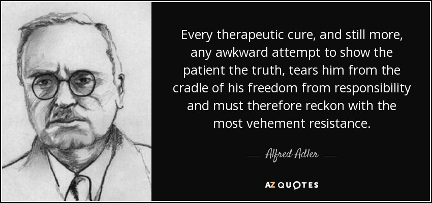 Every therapeutic cure, and still more, any awkward attempt to show the patient the truth, tears him from the cradle of his freedom from responsibility and must therefore reckon with the most vehement resistance. - Alfred Adler