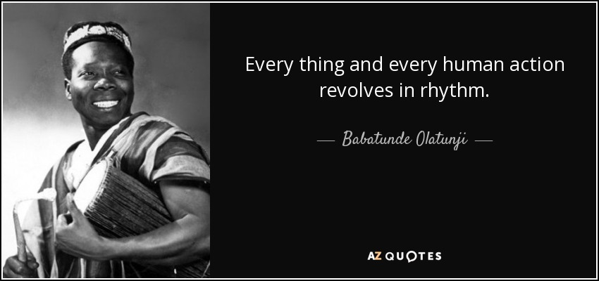 Every thing and every human action revolves in rhythm. - Babatunde Olatunji