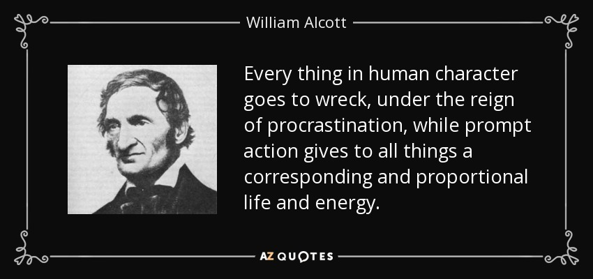 Every thing in human character goes to wreck, under the reign of procrastination, while prompt action gives to all things a corresponding and proportional life and energy. - William Alcott