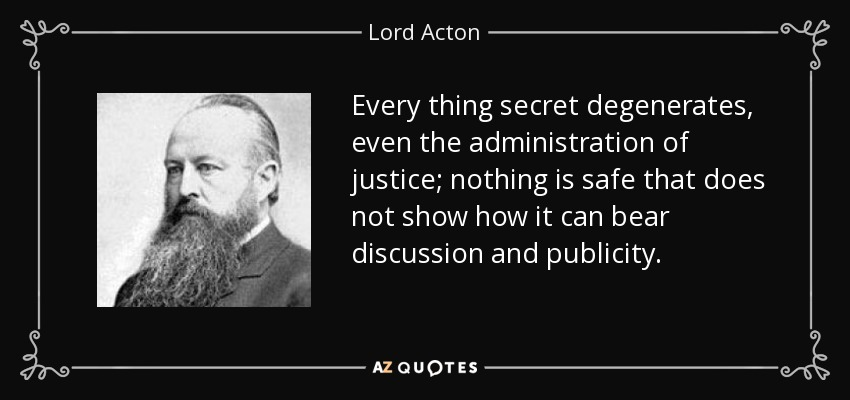 Every thing secret degenerates, even the administration of justice; nothing is safe that does not show how it can bear discussion and publicity. - Lord Acton