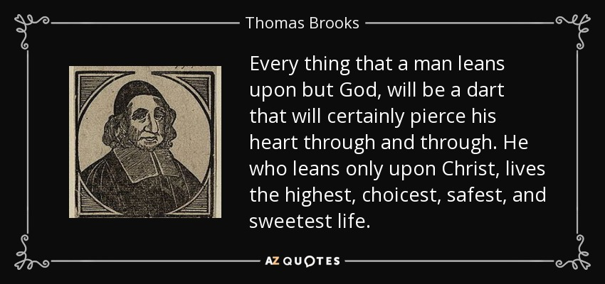 Every thing that a man leans upon but God, will be a dart that will certainly pierce his heart through and through. He who leans only upon Christ, lives the highest, choicest, safest, and sweetest life. - Thomas Brooks