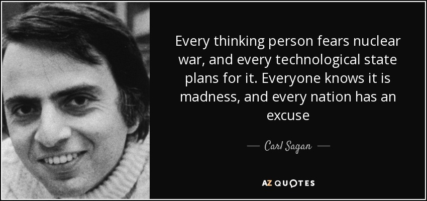 Every thinking person fears nuclear war, and every technological state plans for it. Everyone knows it is madness, and every nation has an excuse - Carl Sagan