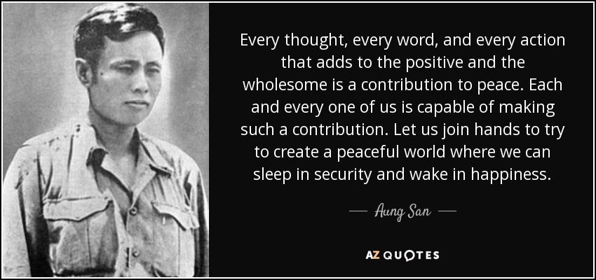 Every thought, every word, and every action that adds to the positive and the wholesome is a contribution to peace. Each and every one of us is capable of making such a contribution. Let us join hands to try to create a peaceful world where we can sleep in security and wake in happiness. - Aung San